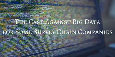 The Case Against Big Data for Some Supply Chain Companies