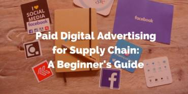 Paid Digital Advertising: A Beginner's Guide for the Supply Chain